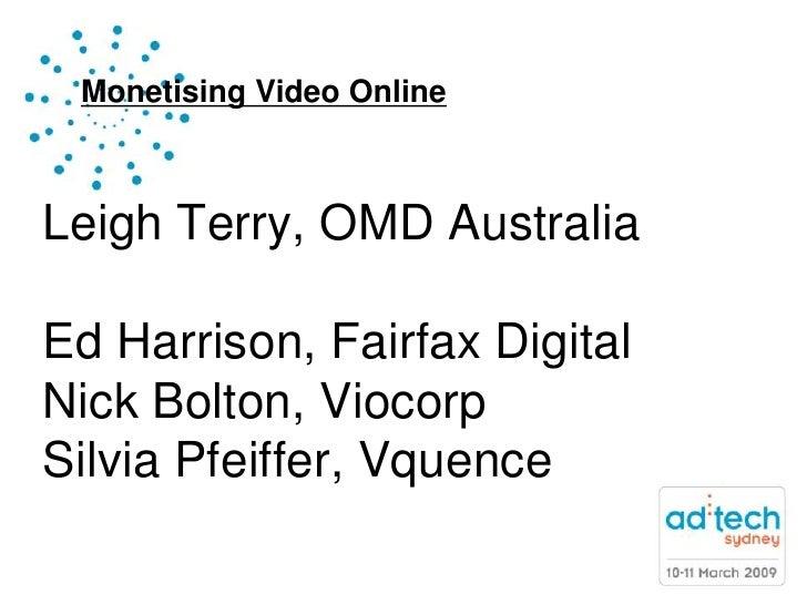 Monetising Video Online    Leigh Terry, OMD Australia  Ed Harrison, Fairfax Digital Nick Bolton, Viocorp Silvia Pfeiffer, ...