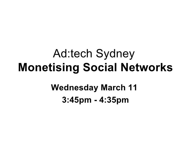 Ad:tech Sydney  Monetising Social Networks Wednesday March 11  3:45pm - 4:35pm
