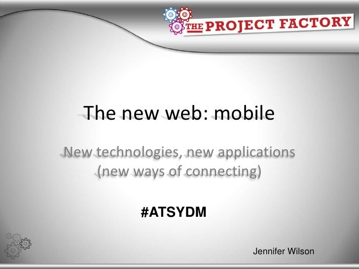 The new web: mobile New technologies, new applications (new ways of connecting) #ATSYDM Jennifer Wilson