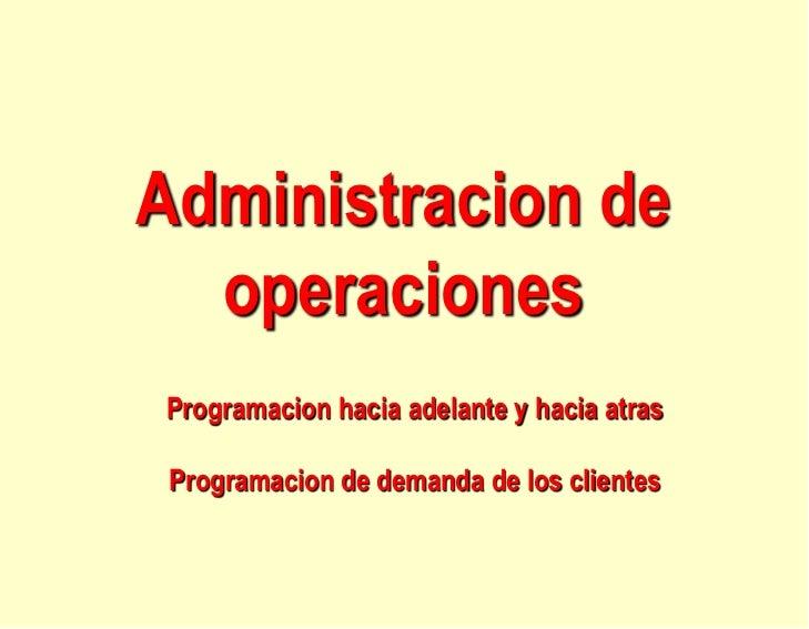 Administracion de  operacionesProgramacion hacia adelante y hacia atras Programacion de demanda de los clientes