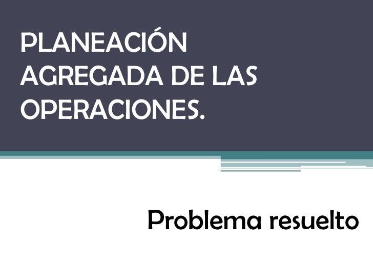 PLANEACIÓNAGREGADA DE LASOPERACIONES.        Problema resuelto