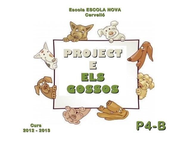 PROJECTPROJECT EE ELSELS GOSSOSGOSSOS EscolaEscola ESCOLA NOVAESCOLA NOVA CervellóCervelló P4-BP4-BCursCurs 2012 - 2013201...