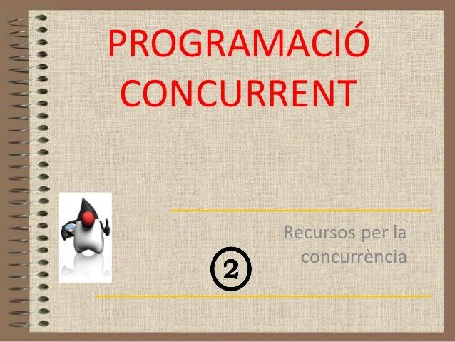 PROGRAMACIÓ CONCURRENT       Recursos per la         concurrència