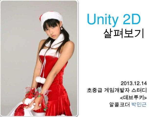 Unity 2D  살펴보기  2013.12.14 초중급 게임개발자 스터디 <데브루키> 알콜코더 박민근