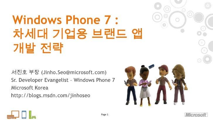 Windows Phone 7 :차세대 기업용 브랜드 앱 개발 전략<br />Page 1<br />서진호 부장 (Jinho.Seo@microsoft.com)<br />Sr. Developer Evangelist – Win...