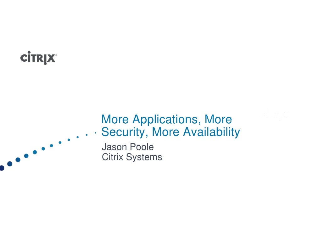 More Applications, More Security, More Availability Jason Poole Citrix Systems