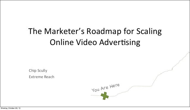 The	   Marketer's	   Roadmap	   for	   Scaling	    Online	   Video	   Adver<sing Chip	   Scully Extreme	   Reach  Here Are...