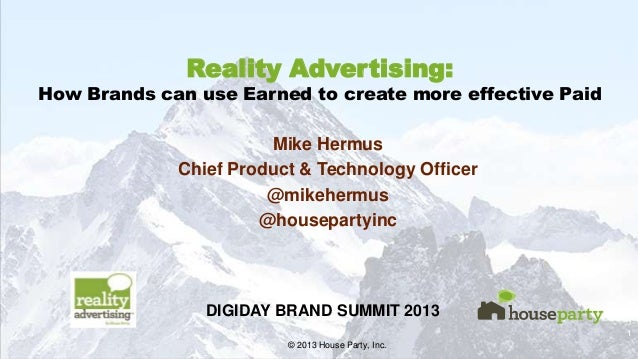 DIGIDAY BRAND SUMMIT 2013  Reality Advertising:  How Brands can use Earned to create more effective Paid Mike Hermus Chief...