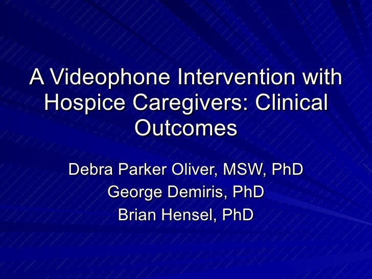 A Videophone Intervention with Hospice Caregivers: Clinical Outcomes Debra Parker Oliver, MSW, PhD George Demiris, PhD Bri...