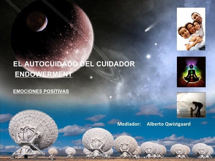 EL AUTOCUIDADO DEL CUIDADORENDOWERMENTEMOCIONES POSITIVAS                       Mediador:   Alberto Qwistgaard