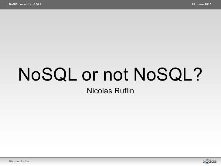 NoSQL or not NoSQL?                    28. June 2010      NoSQL or not NoSQL?                      Nicolas RuflinNicolas R...