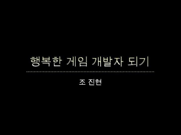 행복한 게임 개발자 되기<br />조 진현<br />