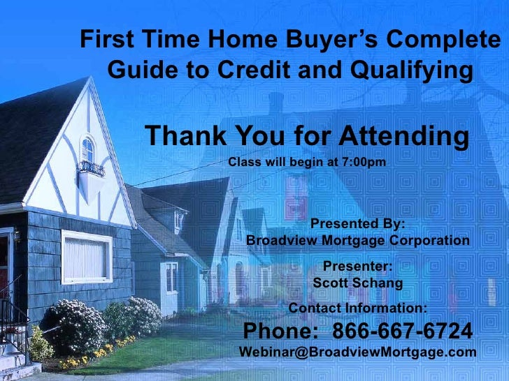 First Time Home Buyer's Complete Guide to Credit and Qualifying Thank You for Attending Class will begin at 7:00pm Present...