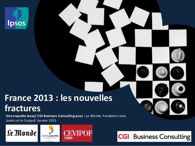 France 2013 : les nouvellesfracturesUne enquête Ipsos/ CGI Business Consulting pour : Le Monde, Fondation JeanJaurès et le...