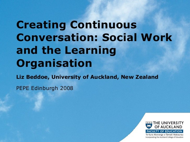 Creating Continuous Conversation: Social Work and the Learning Organisation  Liz Beddoe, University of Auckland, New Zeala...