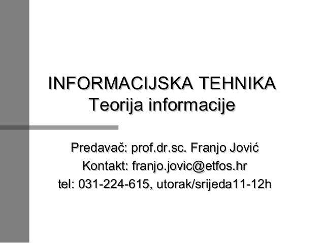 INFORMACIJSKA TEHNIKA Teorija informacije Predavač: prof.dr.sc. Franjo Jović Kontakt: franjo.jovic@etfos.hr tel: 031-224-6...