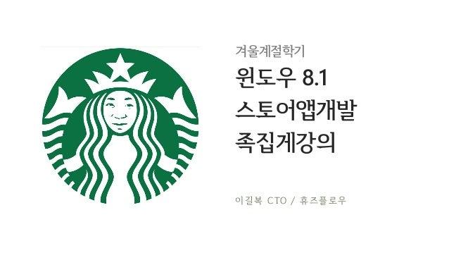 겨울계절학기  윈도우 8.1 스토어앱개발 족집게강의 이 길 복 CTO / 휴 즈 플 로 우