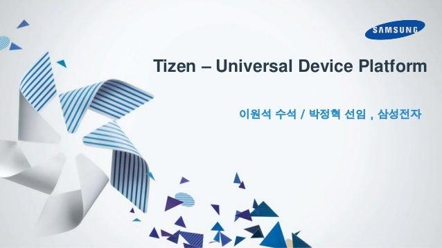 Tizen – Universal Device Platform 이원석 수석 / 박정혁 선임 , 삼성전자