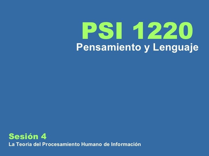 Sesión 4  La Teoría del Procesamiento Humano de Información PSI 1220 Pensamiento y Lenguaje