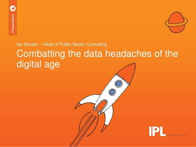 16th May 2013Combatting the data headaches of the digital ageCombatting the data headaches of thedigital ageIan Sinclair –...