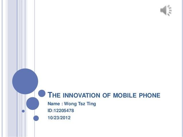 THE INNOVATION OF MOBILE PHONEName : Wong Tsz TingID:1220547810/23/2012