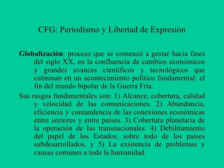 CFG: Periodismo y Libertad de ExpresiónGlobalización: proceso que se comenzó a gestar hacia fines     del siglo XX, en la ...