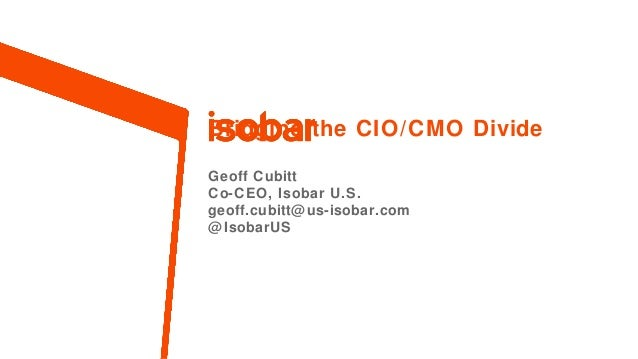 Bridging the CIO/CMO Divide Geoff Cubitt Co-CEO, Isobar U.S. geoff.cubitt@ us-isobar.com @ IsobarUS  1.  Property of Isoba...
