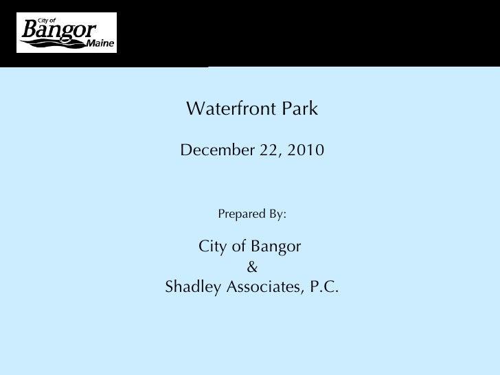 Waterfront Park December 22, 2010 Prepared By: City of Bangor  & Shadley Associates, P.C.