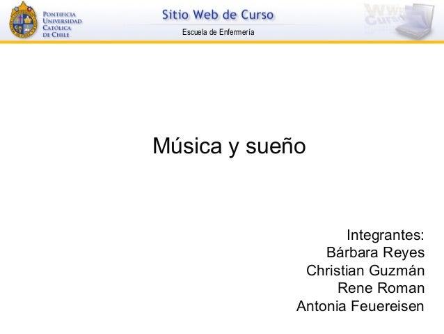 Escuela de Enfermería Música y sueño Integrantes: Bárbara Reyes Christian Guzmán Rene Roman Antonia Feuereisen