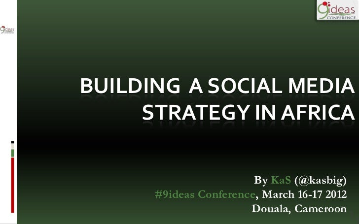 BUILDING A SOCIAL MEDIA     STRATEGY IN AFRICA                        By KaS (@kasbig)      #9ideas Conference, March 16-1...