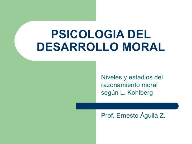 PSICOLOGIA DELDESARROLLO MORAL        Niveles y estadios del        razonamiento moral        según L. Kohlberg        Pro...