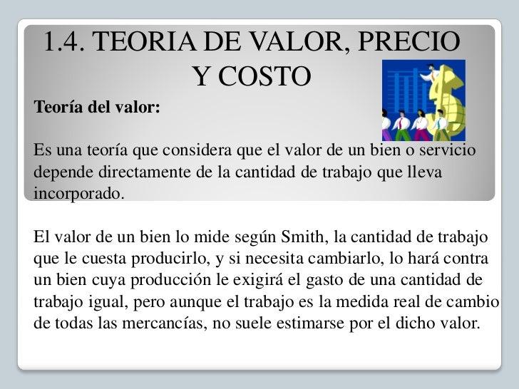 1.4. TEORIA DE VALOR, PRECIO            Y COSTOTeoría del valor:Es una teoría que considera que el valor de un bien o serv...