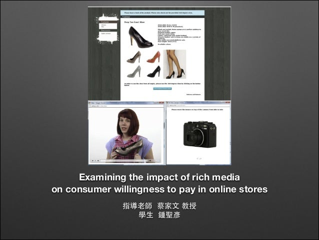 Examining the impact of rich media on consumer willingness to pay in online stores 指導⽼老師 蔡家⽂文 教授 學⽣生 鍾聖彥