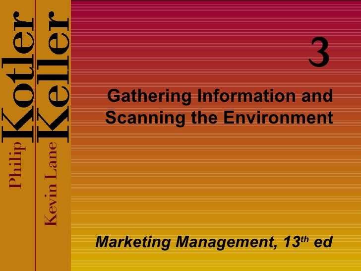 Gathering Information and Scanning the Environment Marketing Management, 13 th  ed 3