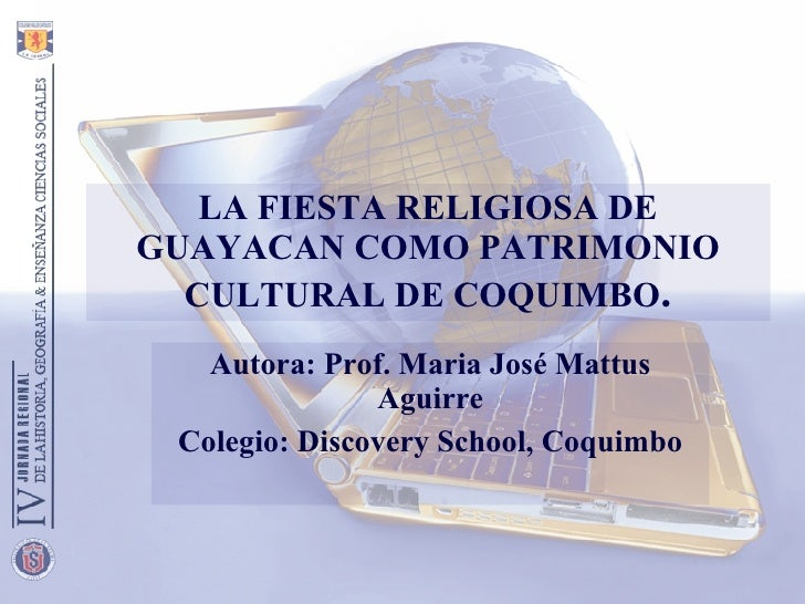 LA FIESTA RELIGIOSA DE GUAYACAN COMO PATRIMONIO CULTURAL DE COQUIMBO . Autora: Prof. Maria José Mattus Aguirre Colegio: Di...