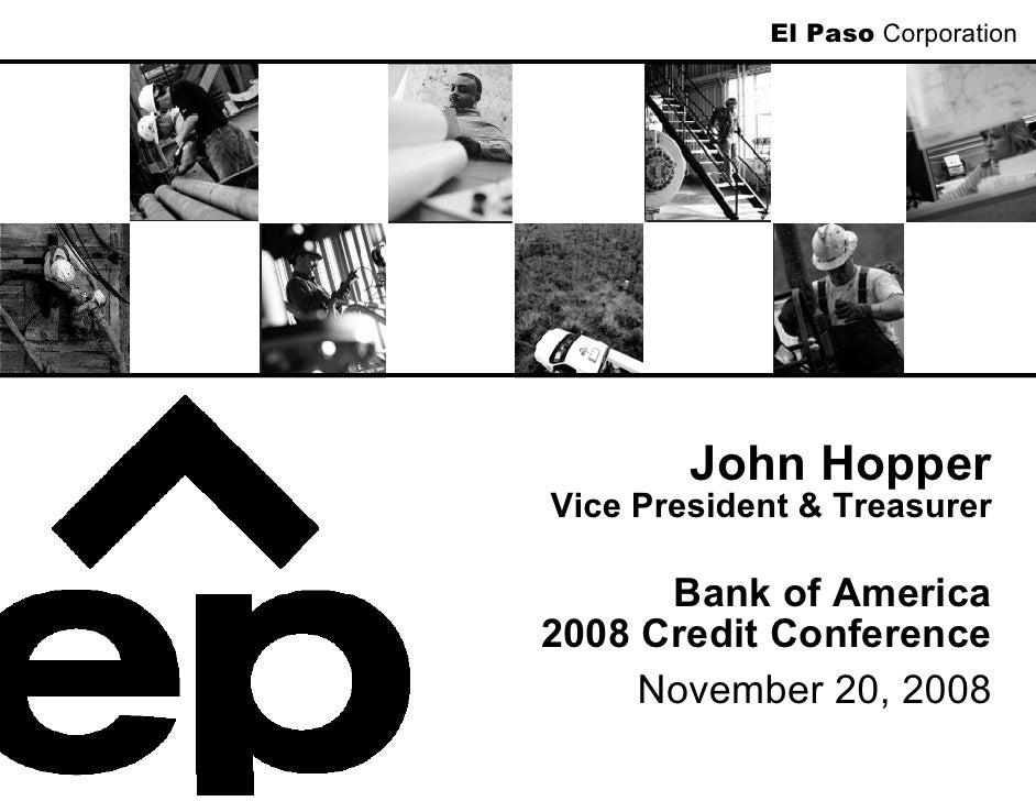 El Paso Corporation             John Hopper Vice President & Treasurer        Bank of America 2008 Credit Conference      ...