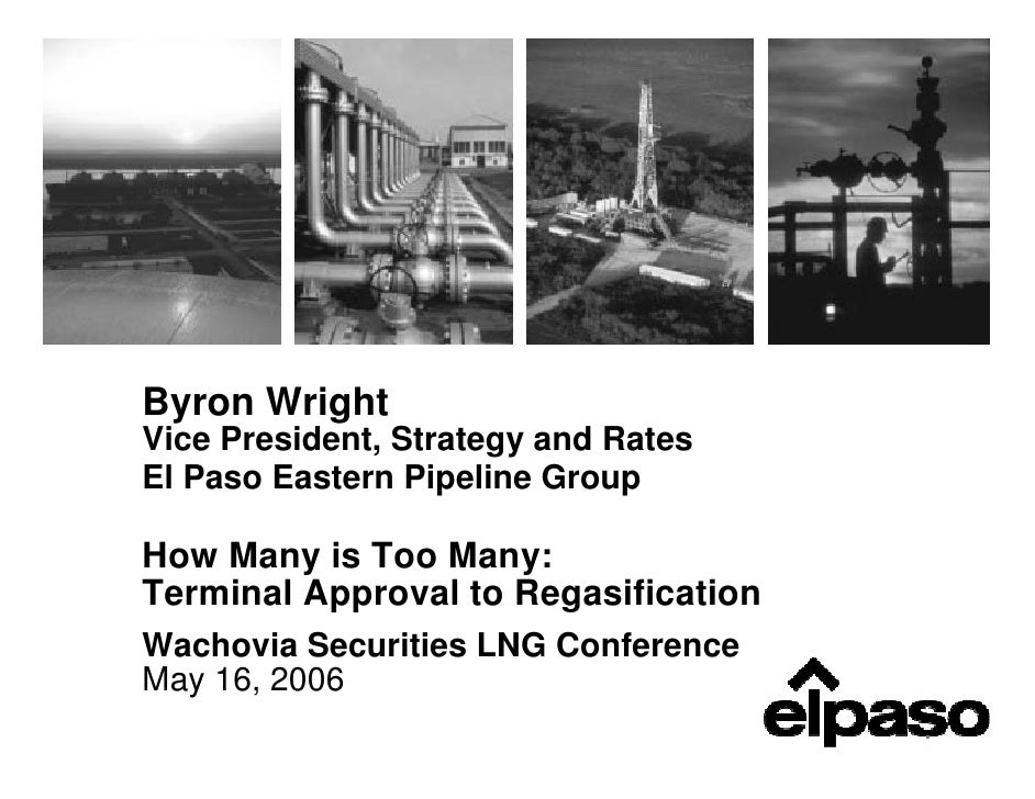 Byron Wright Vice President, Strategy and Rates El Paso Eastern Pipeline Group  How Many is Too Many: Terminal Approval to...
