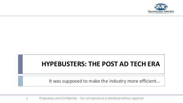HYPEBUSTERS: THE POST AD TECH ERA           It was supposed to make the industry more efficient…1   Proprietary and Confid...