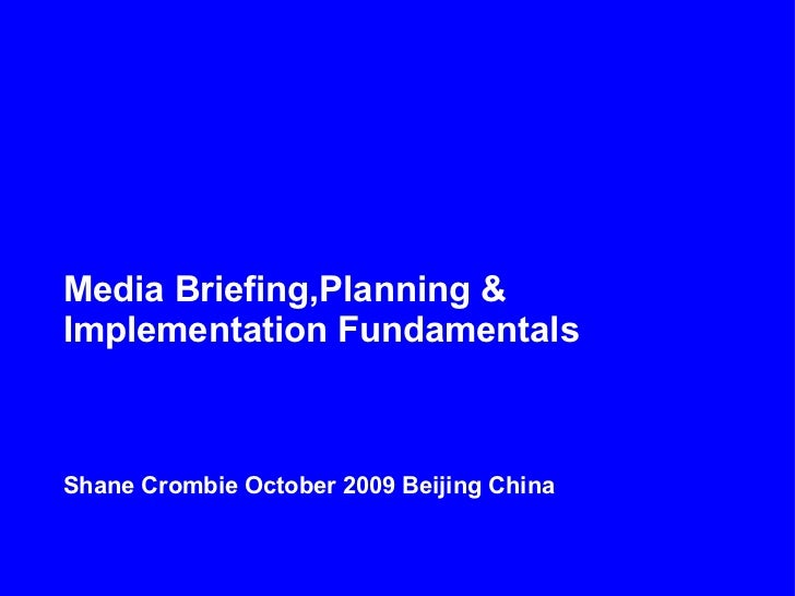 Media Briefing,Planning &Implementation FundamentalsShane Crombie October 2009 Beijing China