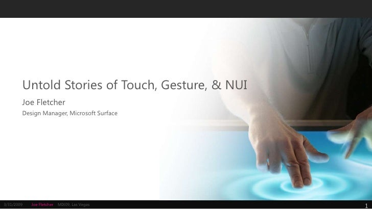 Untold Stories of Touch, Gesture, & NUI         Joe Fletcher         Design Manager, Microsoft Surface     3/31/2009   Joe...