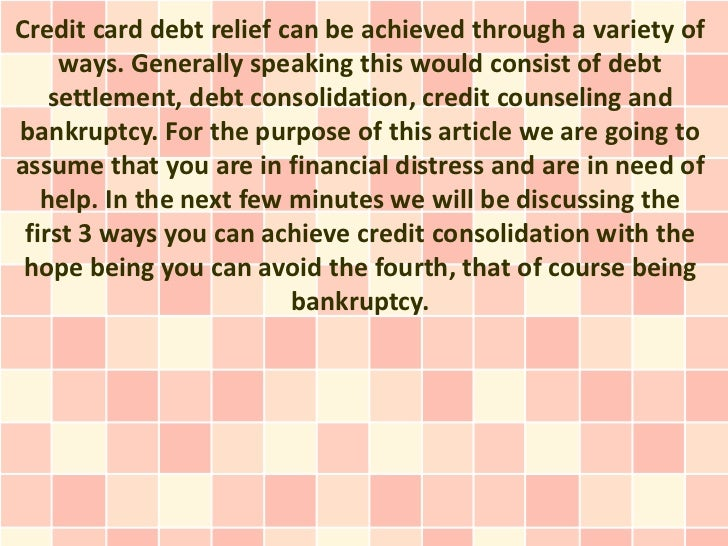 Credit card debt relief can be achieved through a variety of     ways. Generally speaking this would consist of debt    se...