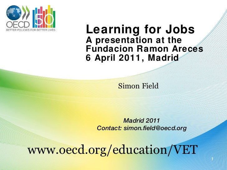 Learning for Jobs A presentation at the Fundacion Ramon Areces 6 April 2011, Madrid Simon Field www.oecd.org/education/VET...