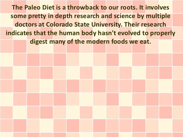 The Paleo Diet is a throwback to our roots. It involves  some pretty in depth research and science by multiple   doctors a...