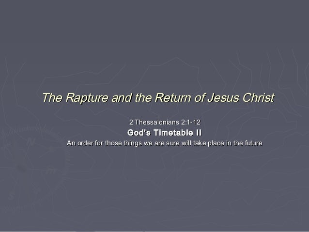 The Rapture and the Return of Jesus Christ 2 Thessalonians 2:1-12  God's Timetable II An order for those things we are sur...