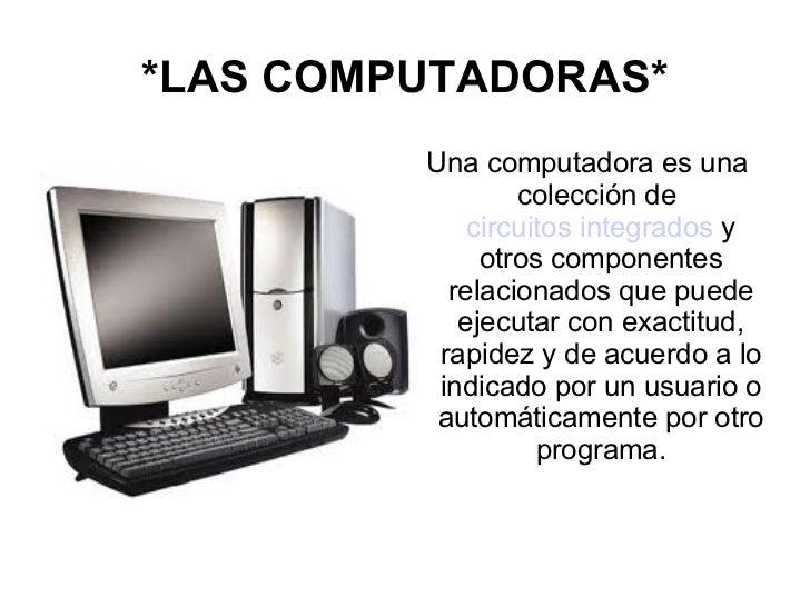 *LAS COMPUTADORAS* <ul><li>Una computadora es una colección de  circuitos integrados  y otros componentes relacionados que...