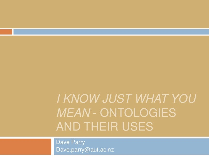 I KNOW JUST WHAT YOUMEAN - ONTOLOGIESAND THEIR USESDave ParryDave.parry@aut.ac.nz