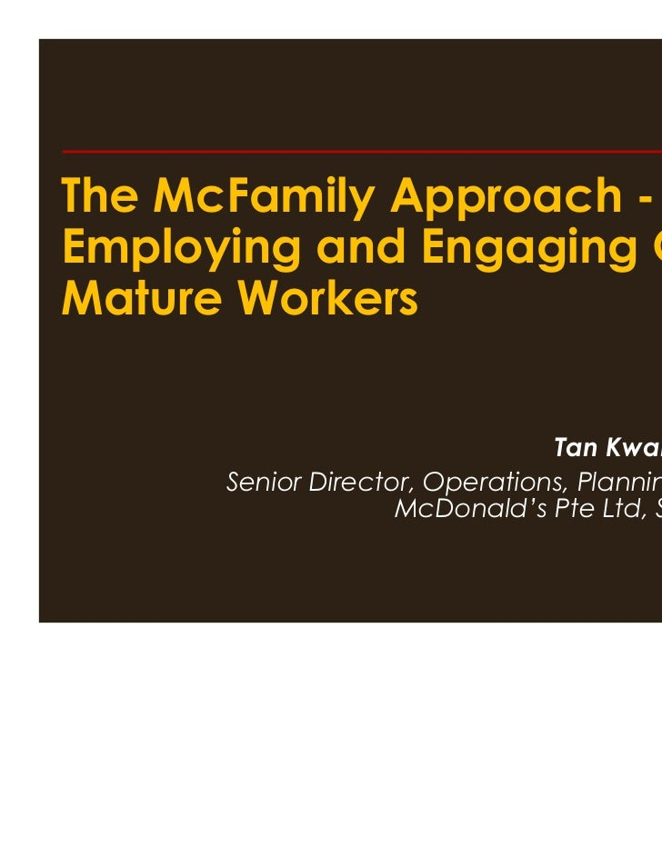 The McFamily Approach -Employing and Engaging OurMature Workers                                Tan Kwang Cheak      Senior...