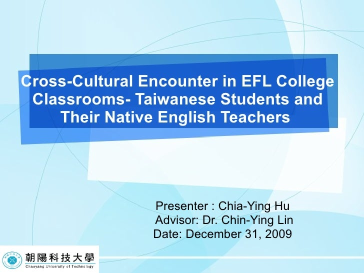 Cross-Cultural Encounter in EFL College Classrooms- Taiwanese Students and Their Native English Teachers  Presenter : Chia...