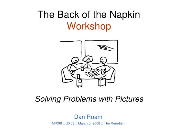 The Back of the Napkin Workshop<br />Solving Problems with Pictures<br />Dan Roam<br />MIX08 :: UX03 :: March 5, 2008 :: T...