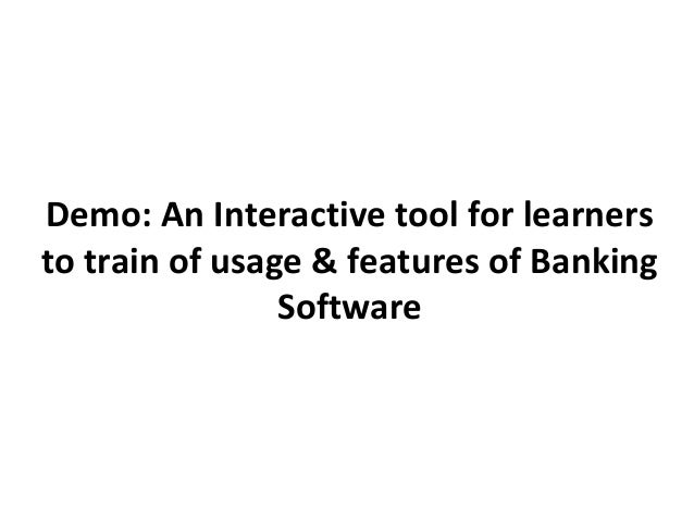 Demo: An Interactive tool for learnersto train of usage & features of Banking                Software